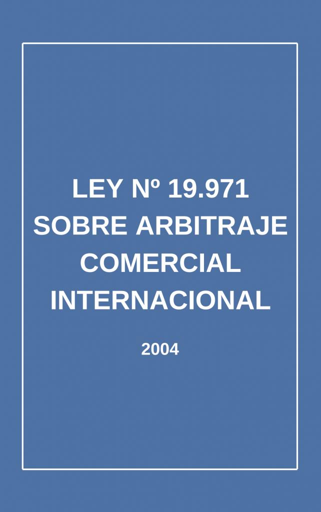 Ley N° 19.971 sobre Arbitraje Comercial Internacional (2004)